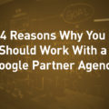 4 Reasons Why You Should Work With A Google Partner Agency